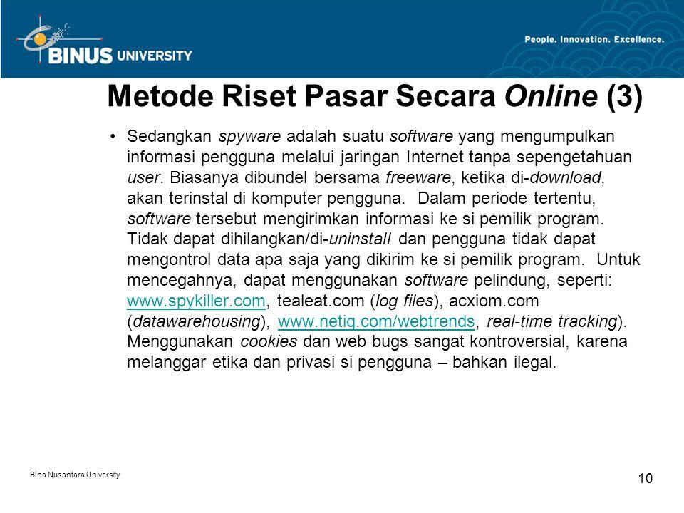 Bina Nusantara University 10 Metode Riset Pasar Secara Online (3) Sedangkan spyware adalah suatu software yang mengumpulkan informasi pengguna melalui jaringan Internet tanpa sepengetahuan user.