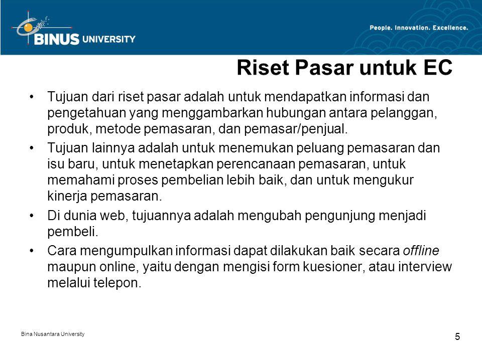 Bina Nusantara University 5 Riset Pasar untuk EC Tujuan dari riset pasar adalah untuk mendapatkan informasi dan pengetahuan yang menggambarkan hubungan antara pelanggan, produk, metode pemasaran, dan pemasar/penjual.