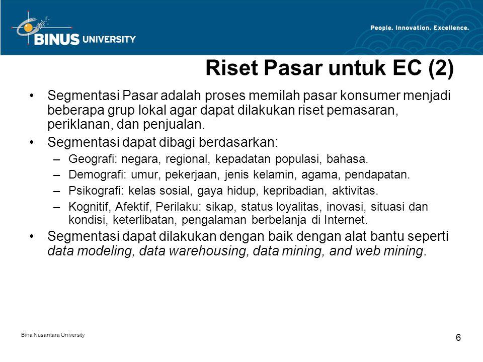 Bina Nusantara University 6 Riset Pasar untuk EC (2) Segmentasi Pasar adalah proses memilah pasar konsumer menjadi beberapa grup lokal agar dapat dilakukan riset pemasaran, periklanan, dan penjualan.