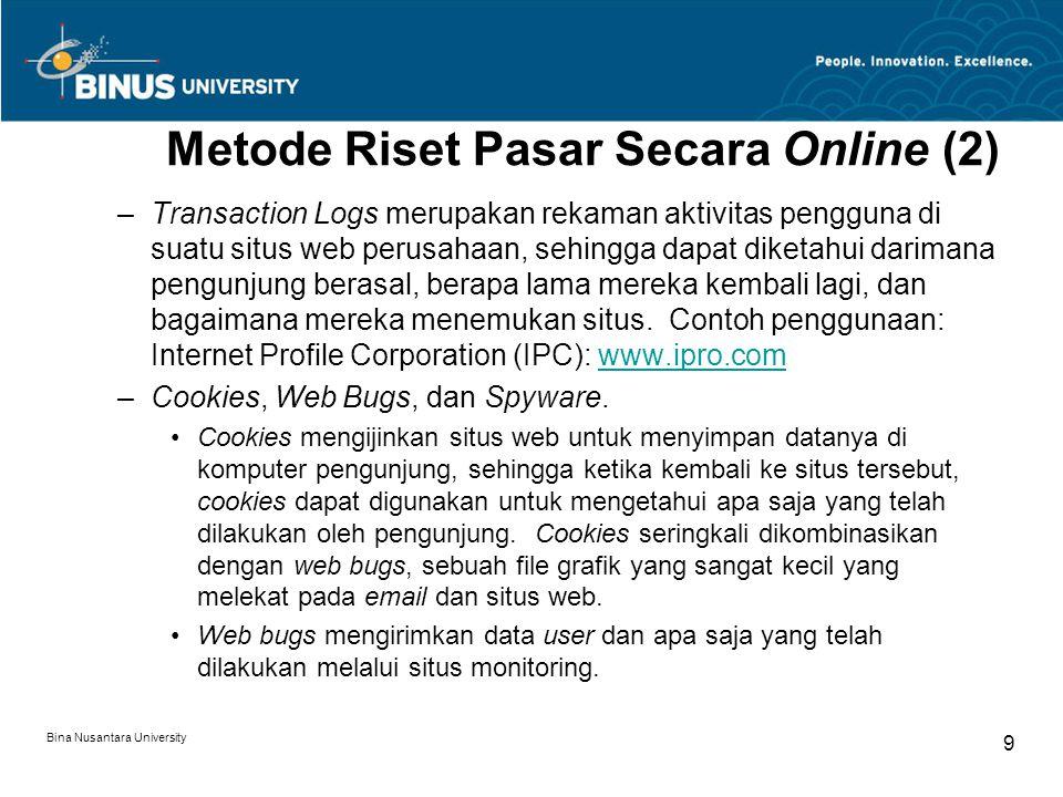 Bina Nusantara University 9 Metode Riset Pasar Secara Online (2) –Transaction Logs merupakan rekaman aktivitas pengguna di suatu situs web perusahaan, sehingga dapat diketahui darimana pengunjung berasal, berapa lama mereka kembali lagi, dan bagaimana mereka menemukan situs.