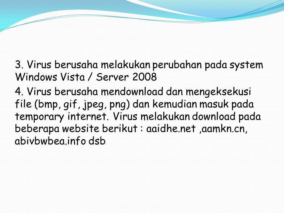 3. Virus berusaha melakukan perubahan pada system Windows Vista / Server 2008 4. Virus berusaha mendownload dan mengeksekusi file (bmp, gif, jpeg, png