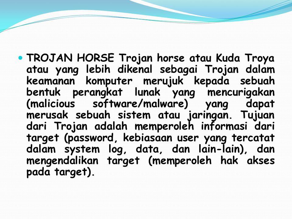 TROJAN HORSE Trojan horse atau Kuda Troya atau yang lebih dikenal sebagai Trojan dalam keamanan komputer merujuk kepada sebuah bentuk perangkat lunak