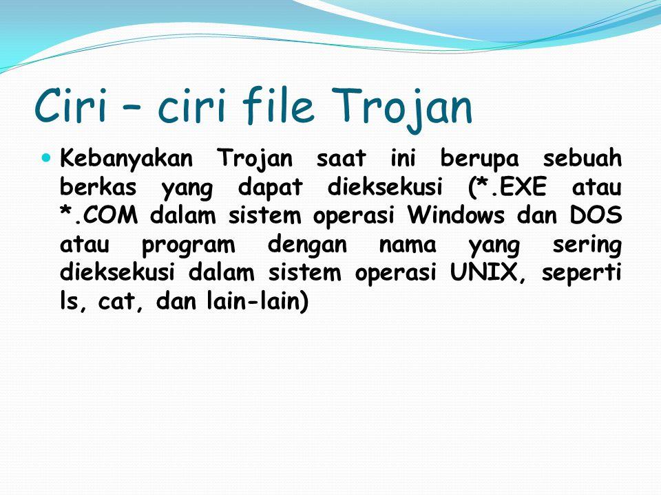 Ciri – ciri file Trojan Kebanyakan Trojan saat ini berupa sebuah berkas yang dapat dieksekusi (*.EXE atau *.COM dalam sistem operasi Windows dan DOS a