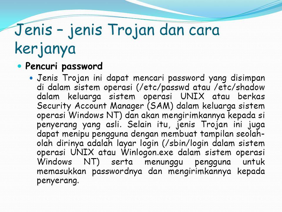 Jenis – jenis Trojan dan cara kerjanya Pencuri password Jenis Trojan ini dapat mencari password yang disimpan di dalam sistem operasi (/etc/passwd ata