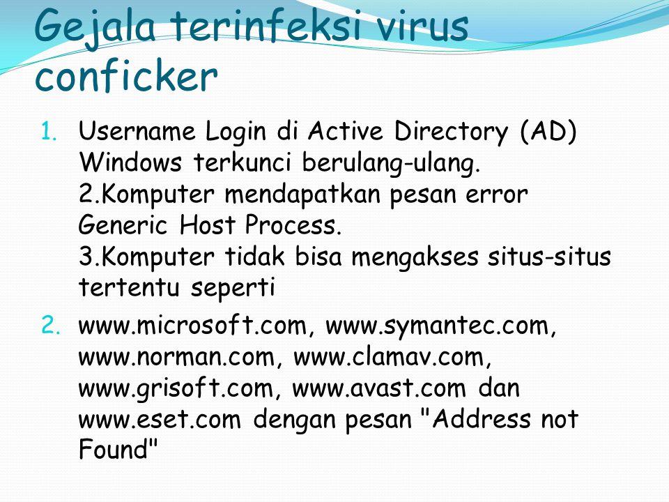 Gejala terinfeksi virus conficker 1. Username Login di Active Directory (AD) Windows terkunci berulang-ulang. 2.Komputer mendapatkan pesan error Gener