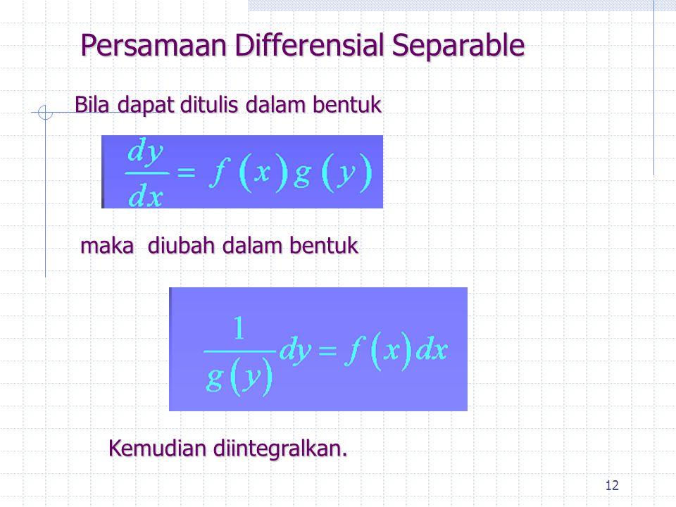 12 Persamaan Differensial Separable Kemudian diintegralkan. maka diubah dalam bentuk Bila dapat ditulis dalam bentuk