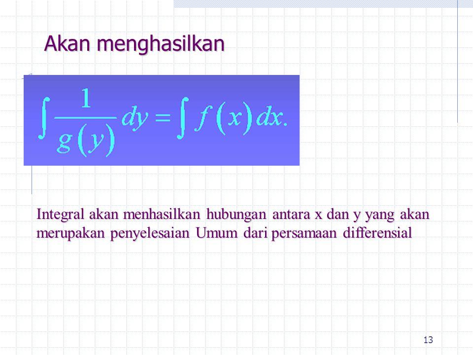 13 Akan menghasilkan Integral akan menhasilkan hubungan antara x dan y yang akan merupakan penyelesaian Umum dari persamaan differensial