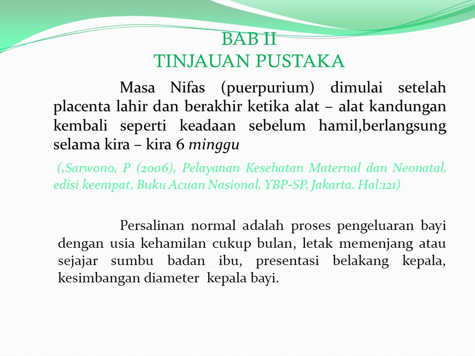 BAB II TINJAUAN PUSTAKA Masa Nifas (puerpurium) dimulai setelah placenta lahir dan berakhir ketika alat – alat kandungan kembali seperti keadaan sebelum hamil,berlangsung selama kira – kira 6 minggu (,Sarwono, P (2006), Pelayanan Kesehatan Maternal dan Neonatal, edisi keempat, Buku Acuan Nasional, YBP-SP, Jakarta.