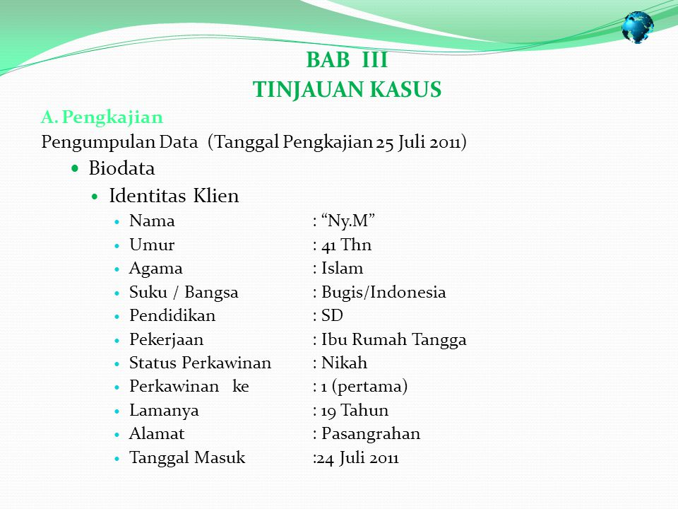 BAB III TINJAUAN KASUS A.Pengkajian Pengumpulan Data (Tanggal Pengkajian 25 Juli 2011) Biodata Identitas Klien Nama: Ny.M Umur: 41 Thn Agama: Islam Suku / Bangsa: Bugis/Indonesia Pendidikan: SD Pekerjaan: Ibu Rumah Tangga Status Perkawinan: Nikah Perkawinan ke: 1 (pertama) Lamanya: 19 Tahun Alamat: Pasangrahan Tanggal Masuk :24 Juli 2011