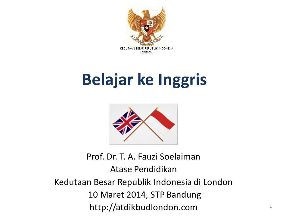 Belajar ke Inggris KEDUTAAN BESAR REPUBLIK INDONESIA LONDON Prof. Dr. T. A. Fauzi Soelaiman Atase Pendidikan Kedutaan Besar Republik Indonesia di Lond