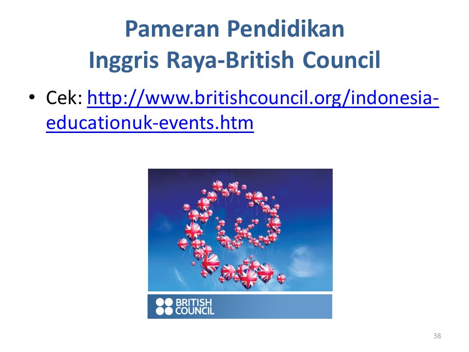 Pameran Pendidikan Inggris Raya-British Council Cek: http://www.britishcouncil.org/indonesia- educationuk-events.htmhttp://www.britishcouncil.org/indonesia- educationuk-events.htm 38