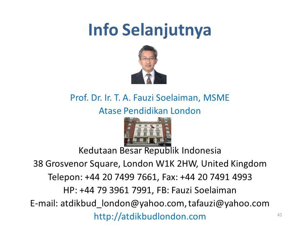 Info Selanjutnya Prof. Dr. Ir. T. A. Fauzi Soelaiman, MSME Atase Pendidikan London Kedutaan Besar Republik Indonesia 38 Grosvenor Square, London W1K 2