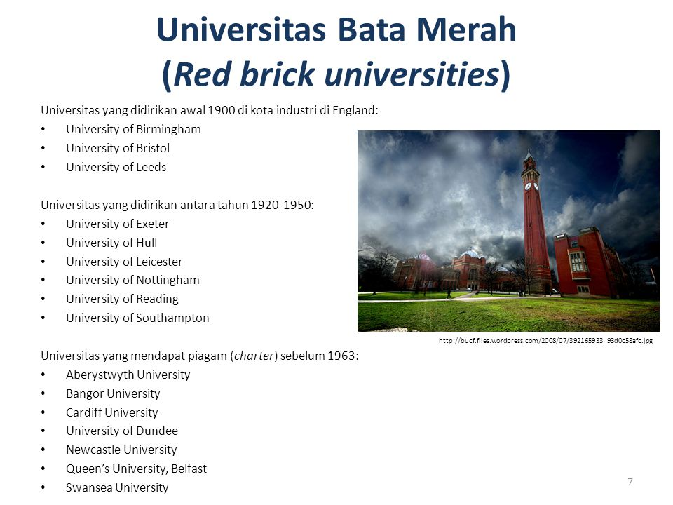 Universitas Bata Merah (Red brick universities) Universitas yang didirikan awal 1900 di kota industri di England: University of Birmingham University of Bristol University of Leeds Universitas yang didirikan antara tahun 1920-1950: University of Exeter University of Hull University of Leicester University of Nottingham University of Reading University of Southampton Universitas yang mendapat piagam (charter) sebelum 1963: Aberystwyth University Bangor University Cardiff University University of Dundee Newcastle University Queen's University, Belfast Swansea University 7 http://bucf.files.wordpress.com/2008/07/392165933_93d0c58afc.jpg