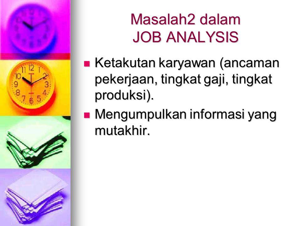 Masalah2 dalam JOB ANALYSIS Ketakutan karyawan (ancaman pekerjaan, tingkat gaji, tingkat produksi). Ketakutan karyawan (ancaman pekerjaan, tingkat gaj