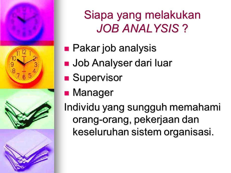 Siapa yang melakukan JOB ANALYSIS ? Pakar job analysis Pakar job analysis Job Analyser dari luar Job Analyser dari luar Supervisor Supervisor Manager