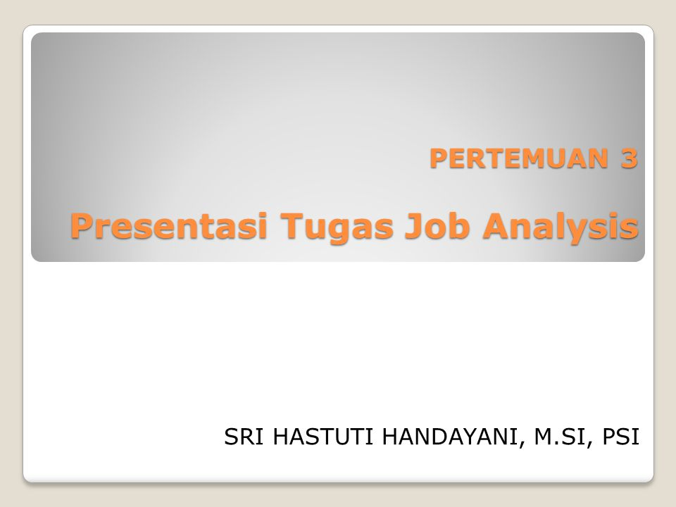 PERTEMUAN 3 Presentasi Tugas Job Analysis SRI HASTUTI HANDAYANI, M.SI, PSI