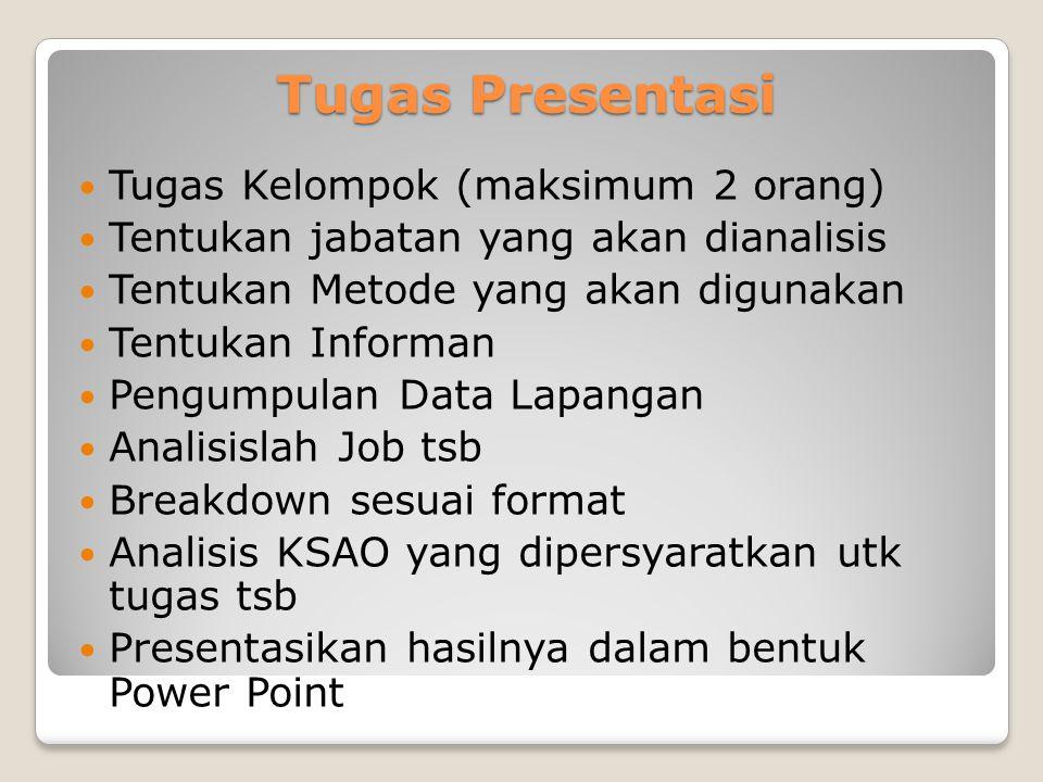 Tugas Presentasi Tugas Kelompok (maksimum 2 orang) Tentukan jabatan yang akan dianalisis Tentukan Metode yang akan digunakan Tentukan Informan Pengumpulan Data Lapangan Analisislah Job tsb Breakdown sesuai format Analisis KSAO yang dipersyaratkan utk tugas tsb Presentasikan hasilnya dalam bentuk Power Point