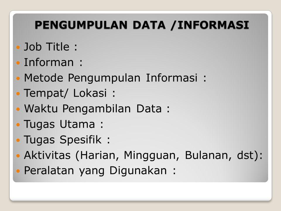 PENGUMPULAN DATA /INFORMASI Job Title : Informan : Metode Pengumpulan Informasi : Tempat/ Lokasi : Waktu Pengambilan Data : Tugas Utama : Tugas Spesifik : Aktivitas (Harian, Mingguan, Bulanan, dst): Peralatan yang Digunakan :