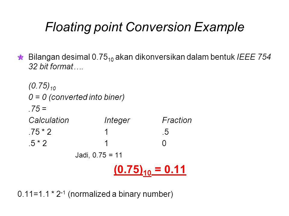 Floating point Conversion Example (cont…) 1.1 * 2 -1 (normalized a binary number) hidden The mantissa is positive so the sign S is given by: The biased exponent E is given by E = e + 127 E = -1 + 127 = 12610 = Fractional part of mantissa M: M = (in 23 bits) The IEEE 754 single precision representation is given by: S = 0 01111110 2.10000000000000000000000 0 01111110 10000000000000000000000 S E M 1 bits 8 bits 23 bits