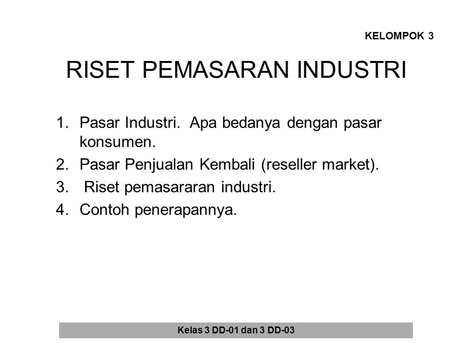 RISET PEMASARAN INDUSTRI 1.Pasar Industri. Apa bedanya dengan pasar konsumen. 2.Pasar Penjualan Kembali (reseller market). 3. Riset pemasararan indust