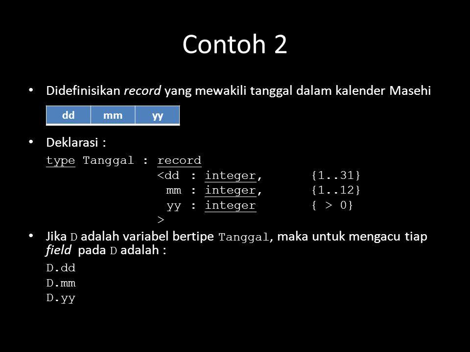 Contoh 2 Didefinisikan record yang mewakili tanggal dalam kalender Masehi Deklarasi : type Tanggal : record <dd: integer, {1..31} mm : integer,{1..12}