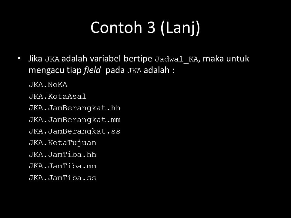 Contoh 3 (Lanj) Jika JKA adalah variabel bertipe Jadwal_KA, maka untuk mengacu tiap field pada JKA adalah : JKA.NoKA JKA.KotaAsal JKA.JamBerangkat.hh