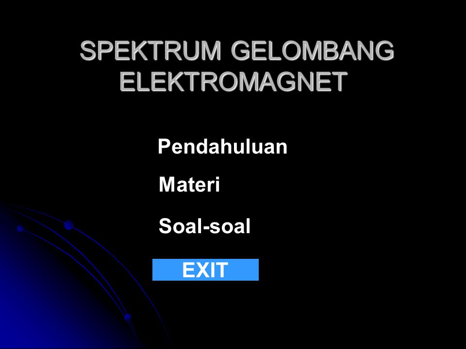 SPEKTRUM GELOMBANG ELEKTROMAGNET SPEKTRUM GELOMBANG ELEKTROMAGNET Pendahuluan Materi Soal-soal EXIT