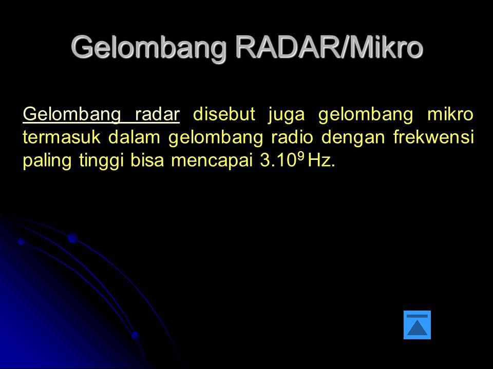 Gelombang RADAR/Mikro Gelombang radarGelombang radar disebut juga gelombang mikro termasuk dalam gelombang radio dengan frekwensi paling tinggi bisa mencapai 3.10 9 Hz.
