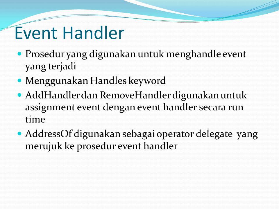 Event Handler Prosedur yang digunakan untuk menghandle event yang terjadi Menggunakan Handles keyword AddHandler dan RemoveHandler digunakan untuk ass