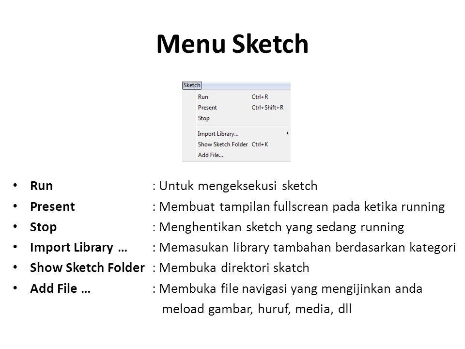 Menu Sketch Run : Untuk mengeksekusi sketch Present: Membuat tampilan fullscrean pada ketika running Stop: Menghentikan sketch yang sedang running Imp