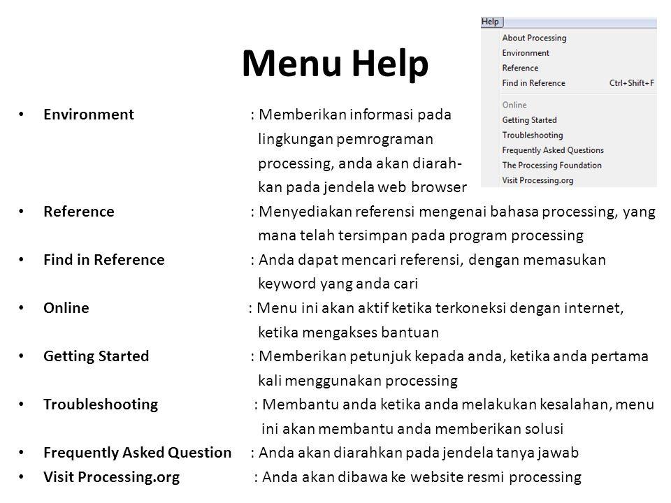 Menu Help Environment : Memberikan informasi pada lingkungan pemrograman processing, anda akan diarah- kan pada jendela web browser Reference : Menyed