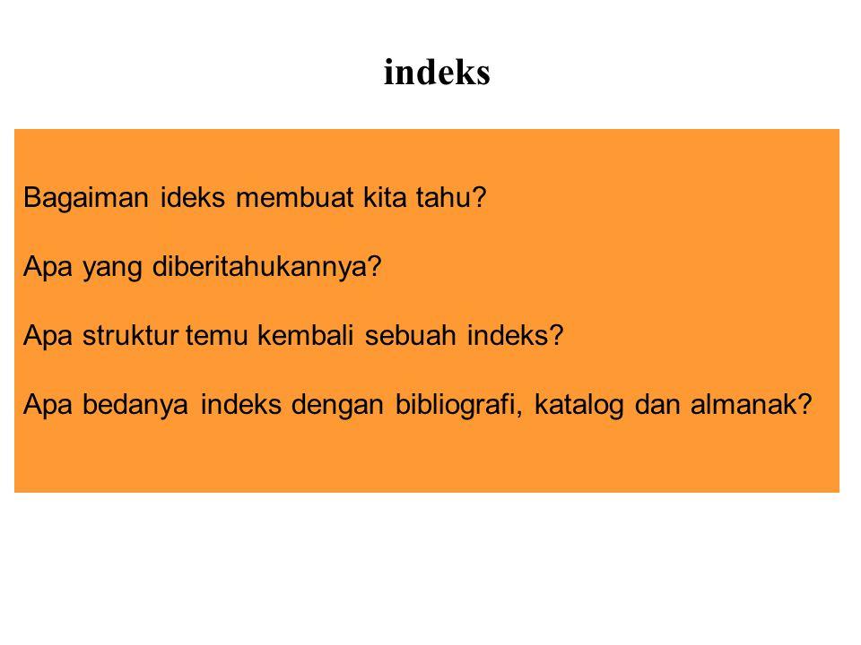 Bagaiman ideks membuat kita tahu? Apa yang diberitahukannya? Apa struktur temu kembali sebuah indeks? Apa bedanya indeks dengan bibliografi, katalog d