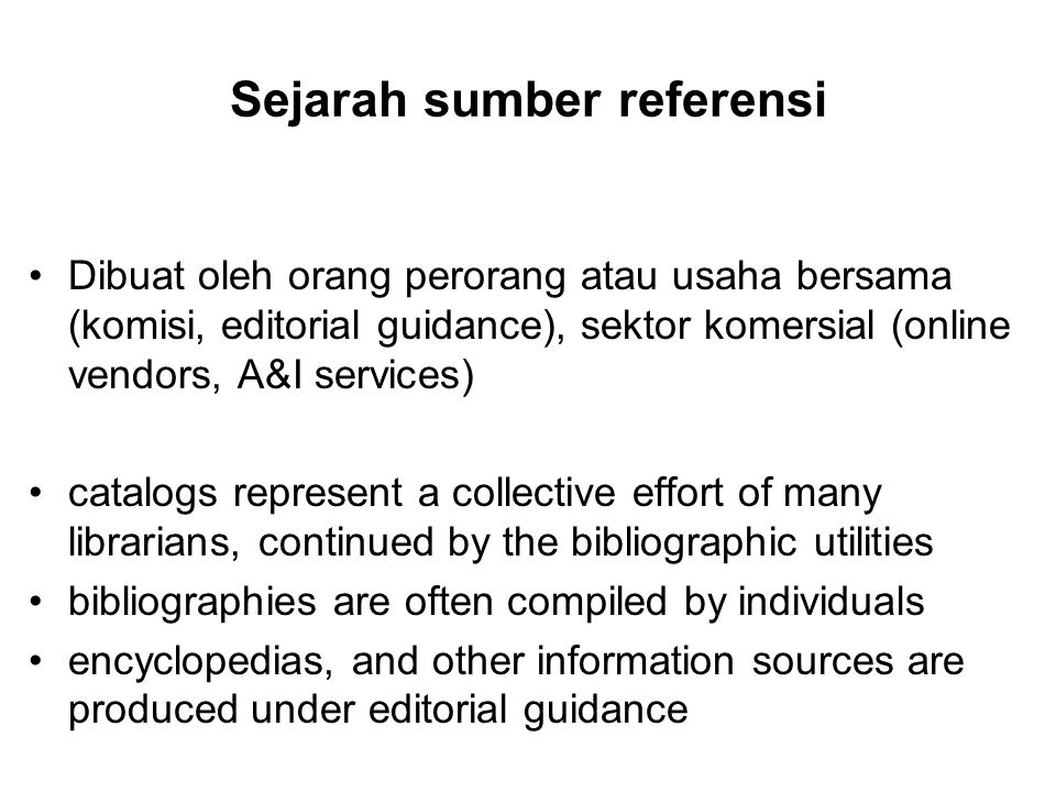 Sejarah sumber referensi Dibuat oleh orang perorang atau usaha bersama (komisi, editorial guidance), sektor komersial (online vendors, A&I services) catalogs represent a collective effort of many librarians, continued by the bibliographic utilities bibliographies are often compiled by individuals encyclopedias, and other information sources are produced under editorial guidance