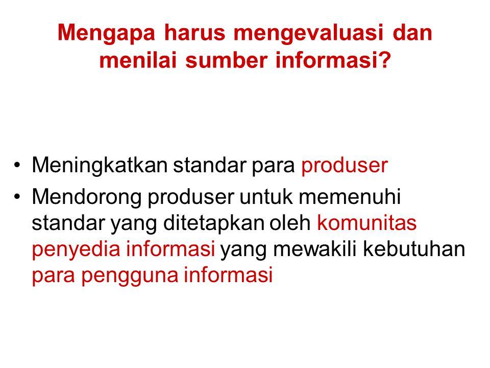 Mengapa harus mengevaluasi dan menilai sumber informasi? Meningkatkan standar para produser Mendorong produser untuk memenuhi standar yang ditetapkan