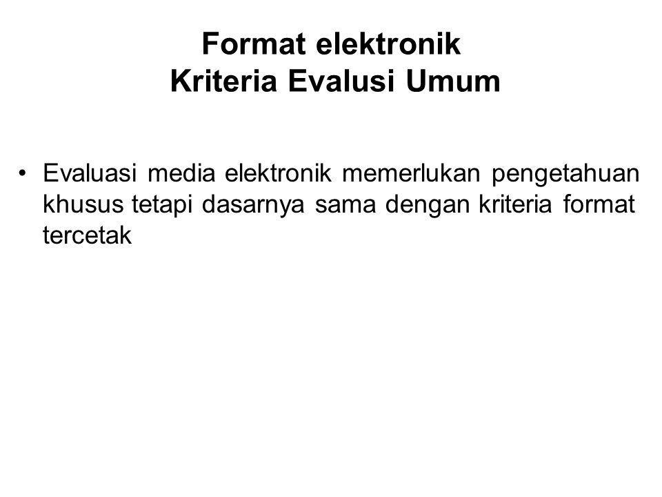 Format elektronik Kriteria Evalusi Umum Evaluasi media elektronik memerlukan pengetahuan khusus tetapi dasarnya sama dengan kriteria format tercetak