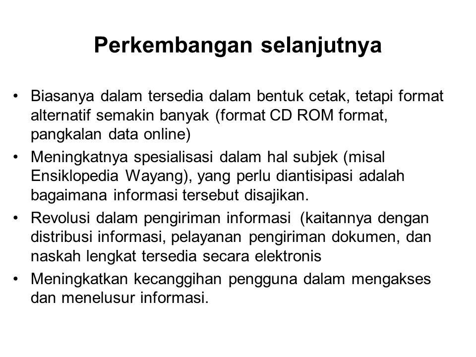 Perkembangan selanjutnya Biasanya dalam tersedia dalam bentuk cetak, tetapi format alternatif semakin banyak (format CD ROM format, pangkalan data online) Meningkatnya spesialisasi dalam hal subjek (misal Ensiklopedia Wayang), yang perlu diantisipasi adalah bagaimana informasi tersebut disajikan.