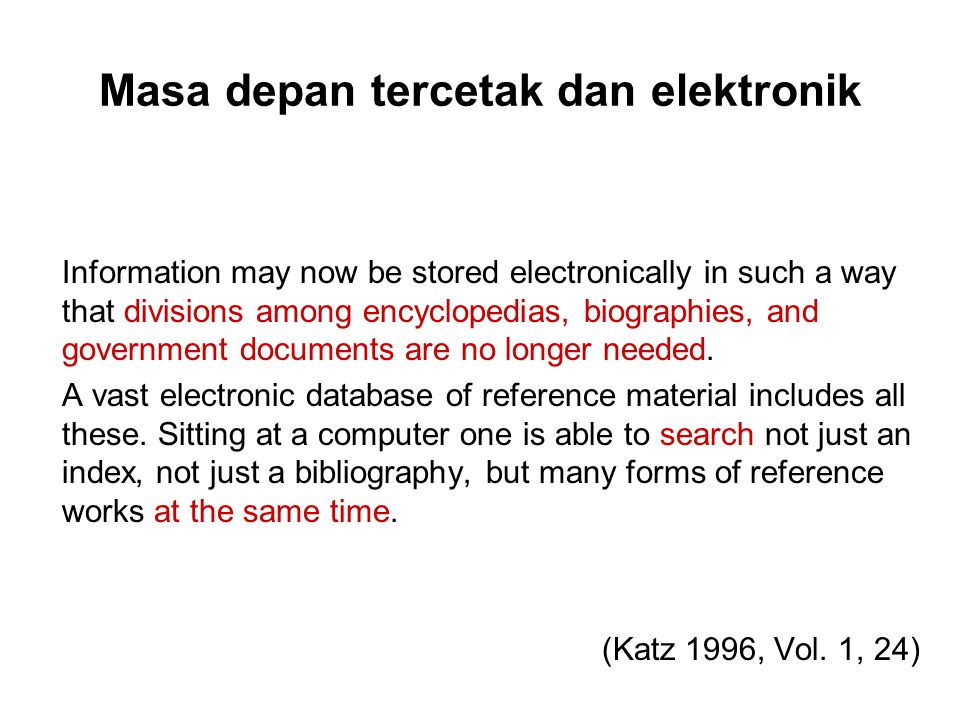 Masa depan tercetak dan elektronik Information may now be stored electronically in such a way that divisions among encyclopedias, biographies, and government documents are no longer needed.