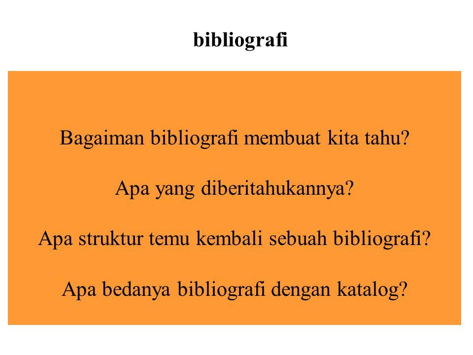 Bagaiman bibliografi membuat kita tahu? Apa yang diberitahukannya? Apa struktur temu kembali sebuah bibliografi? Apa bedanya bibliografi dengan katalo