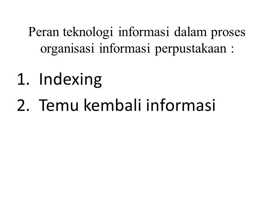 Peran teknologi informasi dalam proses organisasi informasi perpustakaan : 1. Indexing 2. Temu kembali informasi