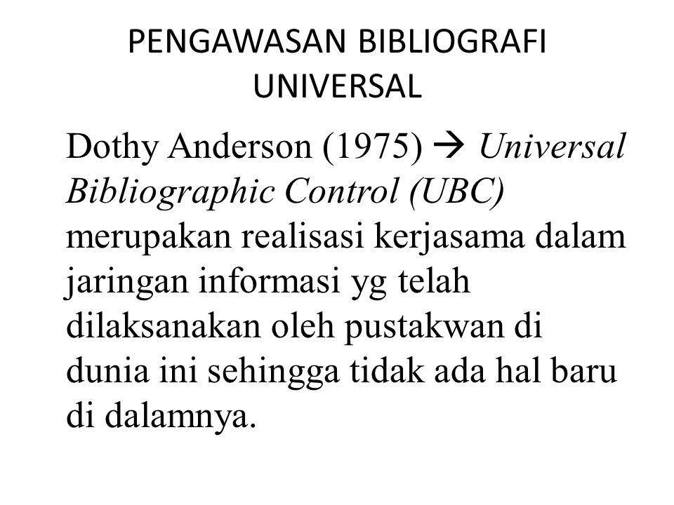 PENGAWASAN BIBLIOGRAFI UNIVERSAL Dothy Anderson (1975)  Universal Bibliographic Control (UBC) merupakan realisasi kerjasama dalam jaringan informasi