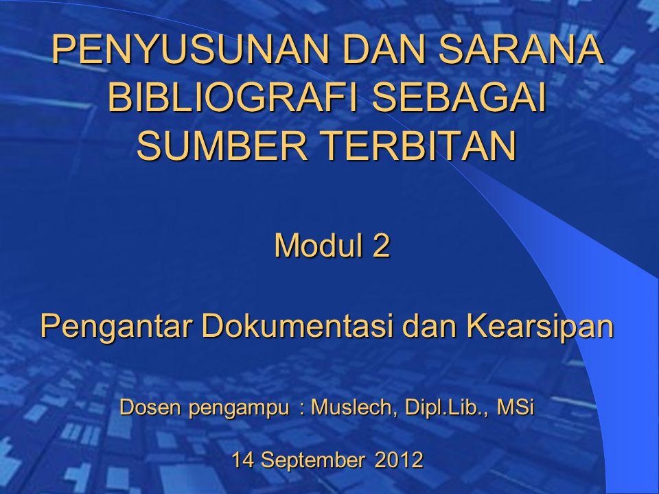 PENYUSUNAN DAN SARANA BIBLIOGRAFI SEBAGAI SUMBER TERBITAN Modul 2 Pengantar Dokumentasi dan Kearsipan Dosen pengampu : Muslech, Dipl.Lib., MSi 14 September 2012
