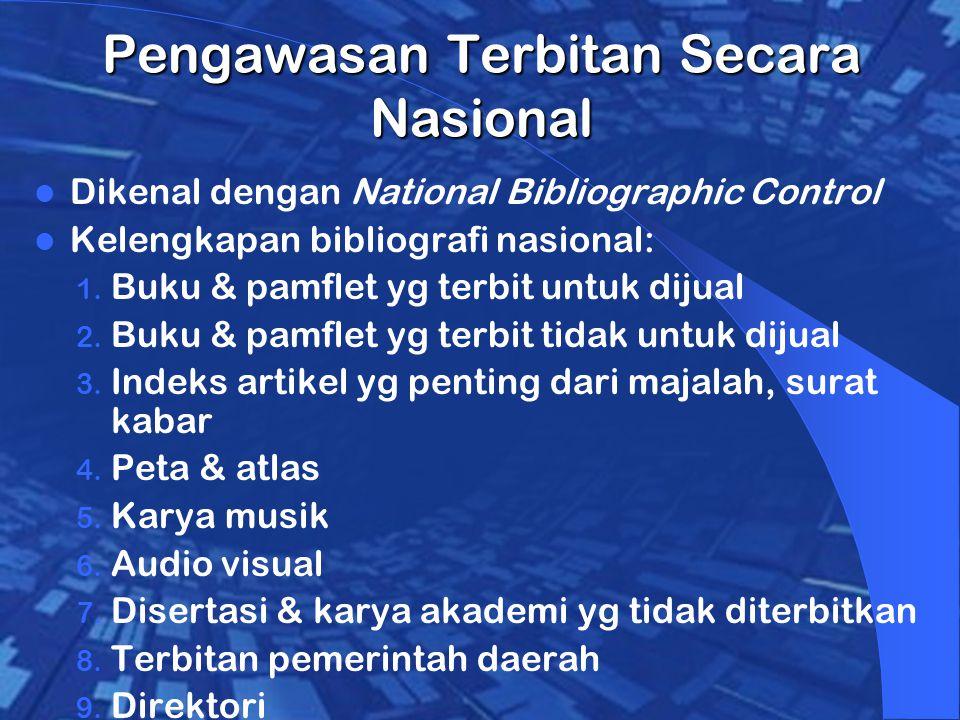 Pengawasan Terbitan Secara Nasional Dikenal dengan National Bibliographic Control Kelengkapan bibliografi nasional: 1.