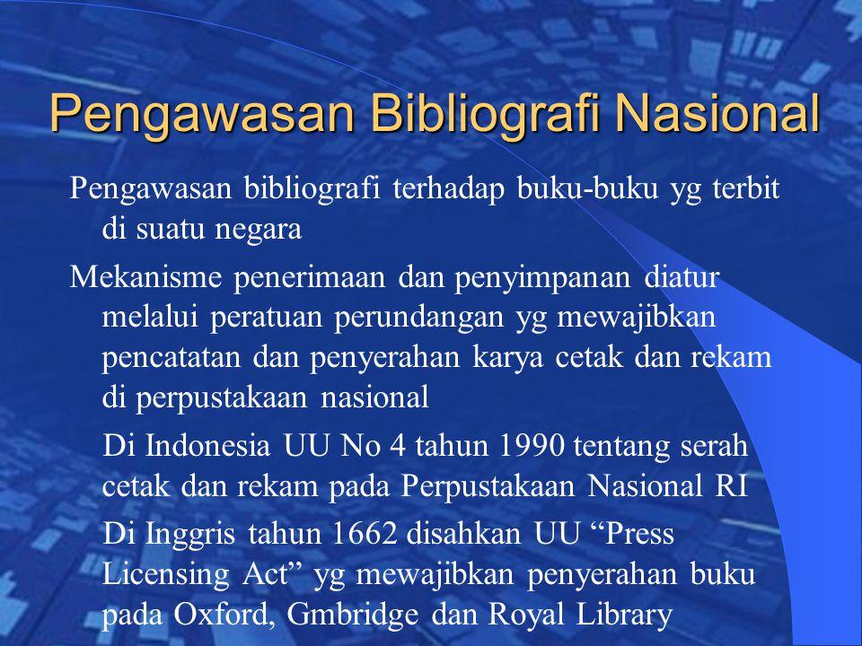 Pengawasan Bibliografi Nasional Pengawasan bibliografi terhadap buku-buku yg terbit di suatu negara Mekanisme penerimaan dan penyimpanan diatur melalui peratuan perundangan yg mewajibkan pencatatan dan penyerahan karya cetak dan rekam di perpustakaan nasional Di Indonesia UU No 4 tahun 1990 tentang serah cetak dan rekam pada Perpustakaan Nasional RI Di Inggris tahun 1662 disahkan UU Press Licensing Act yg mewajibkan penyerahan buku pada Oxford, Gmbridge dan Royal Library