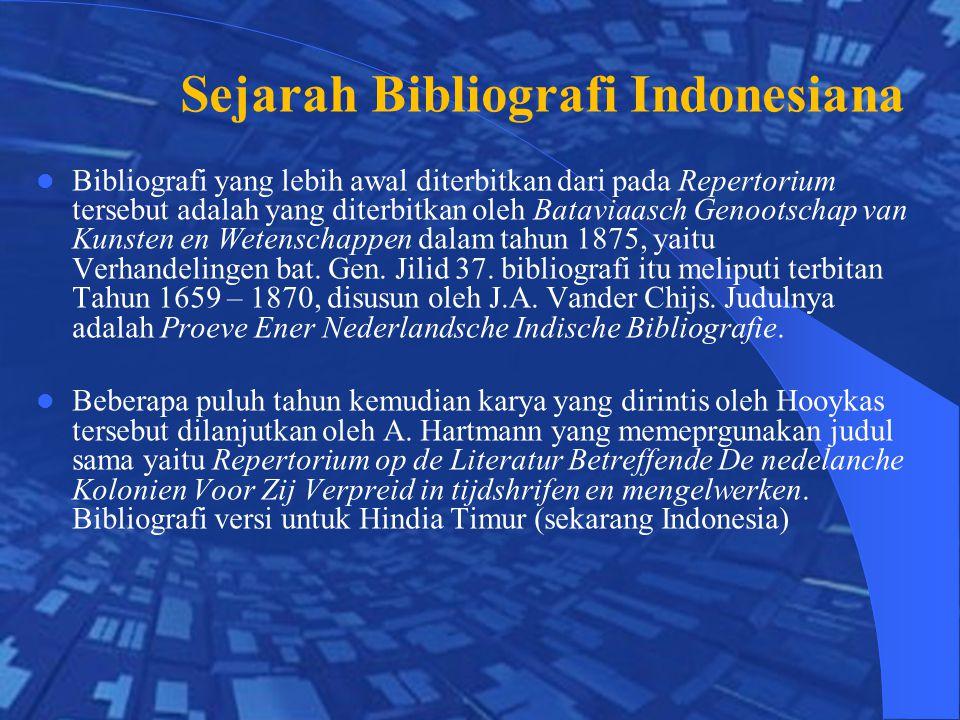 Sejarah Bibliografi Indonesiana Bibliografi yang lebih awal diterbitkan dari pada Repertorium tersebut adalah yang diterbitkan oleh Bataviaasch Genootschap van Kunsten en Wetenschappen dalam tahun 1875, yaitu Verhandelingen bat.