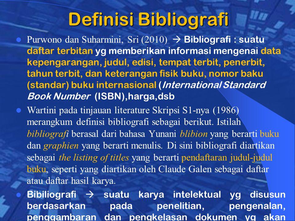 Definisi Bibliografi Purwono dan Suharmini, Sri (2010)  Bibliografi : suatu daftar terbitan yg memberikan informasi mengenai data kepengarangan, judul, edisi, tempat terbit, penerbit, tahun terbit, dan keterangan fisik buku, nomor baku (standar) buku internasional (International Standard Book Number (ISBN),harga,dsb Wartini pada tinjauan literature Skripsi S1-nya (1986) merangkum definisi bibliografi sebagai berikut.