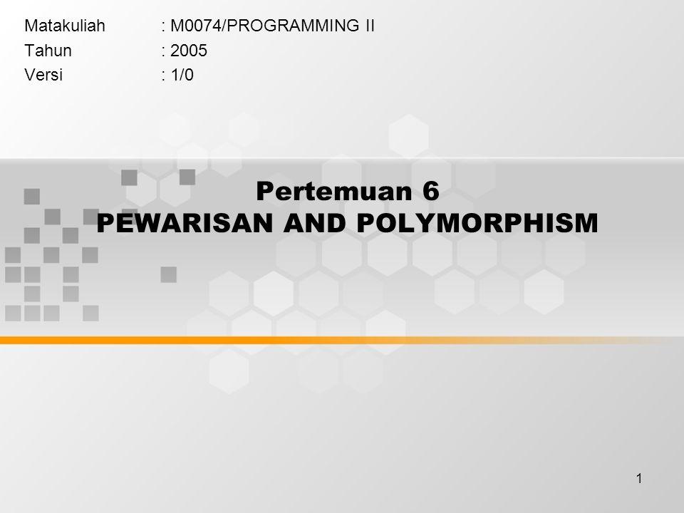 1 Pertemuan 6 PEWARISAN AND POLYMORPHISM Matakuliah: M0074/PROGRAMMING II Tahun: 2005 Versi: 1/0