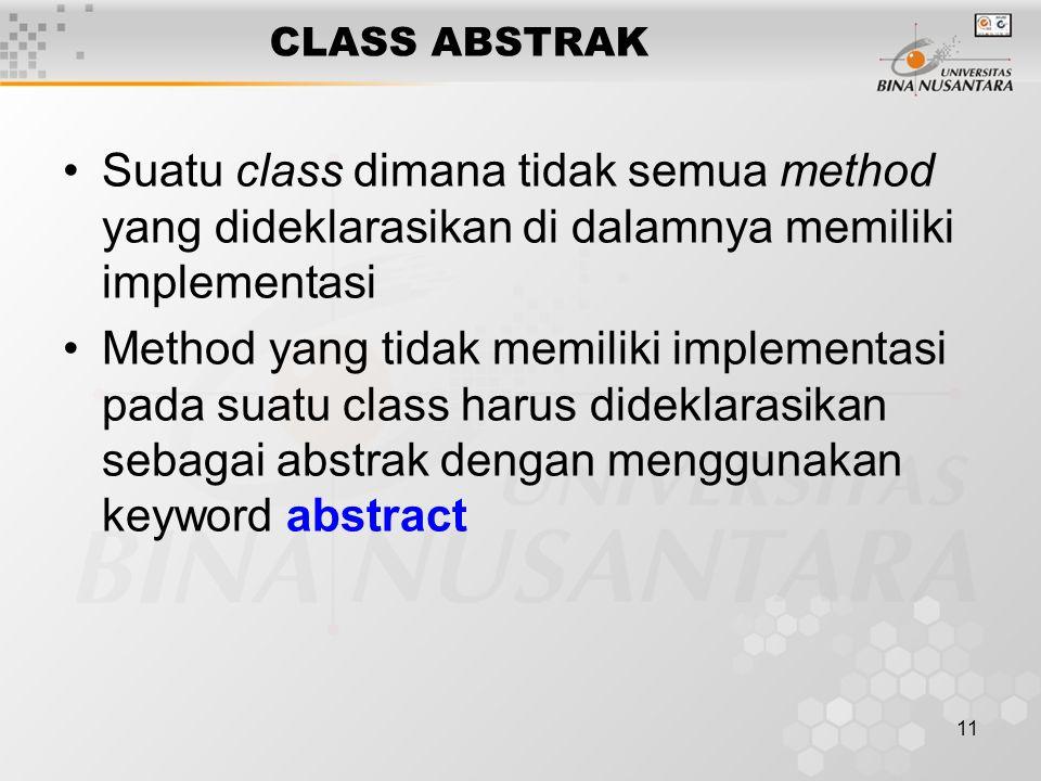 11 CLASS ABSTRAK Suatu class dimana tidak semua method yang dideklarasikan di dalamnya memiliki implementasi Method yang tidak memiliki implementasi p