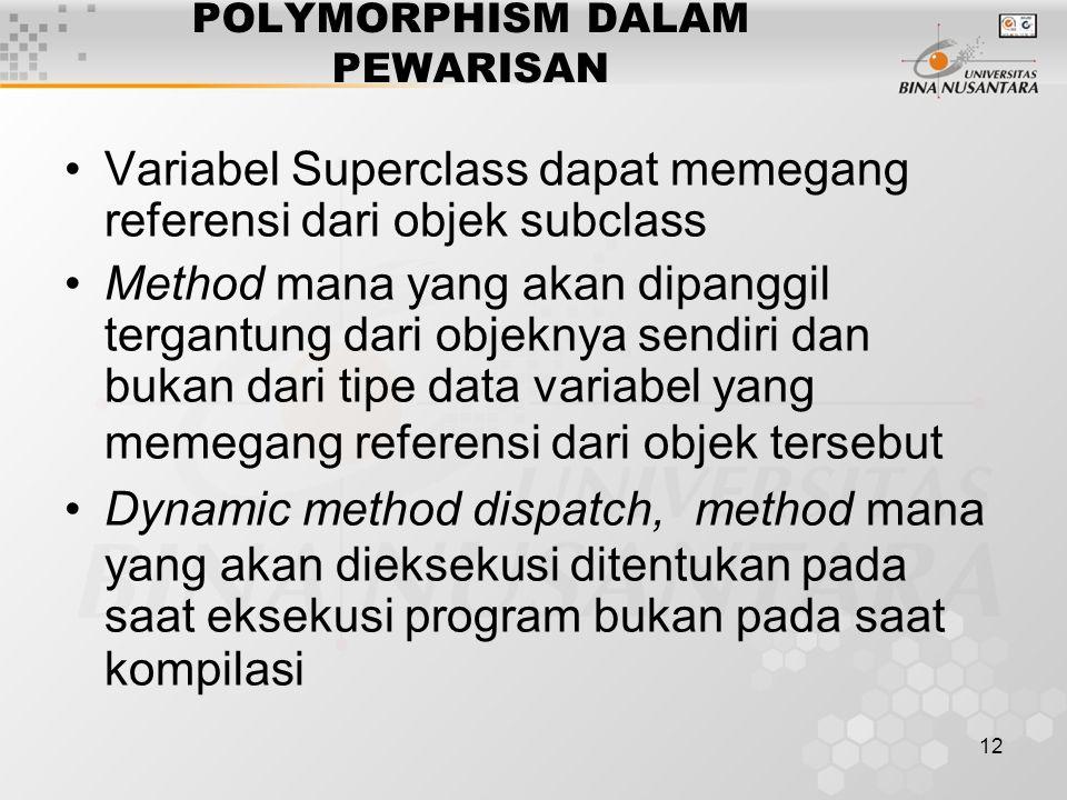 12 POLYMORPHISM DALAM PEWARISAN Variabel Superclass dapat memegang referensi dari objek subclass Method mana yang akan dipanggil tergantung dari objek