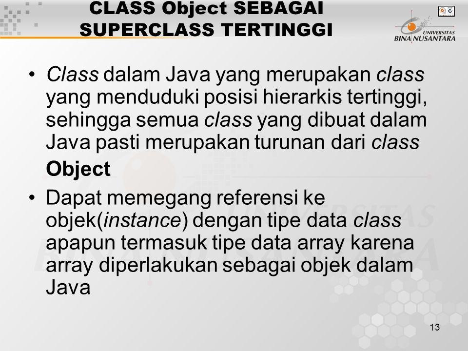 13 CLASS Object SEBAGAI SUPERCLASS TERTINGGI Class dalam Java yang merupakan class yang menduduki posisi hierarkis tertinggi, sehingga semua class yan