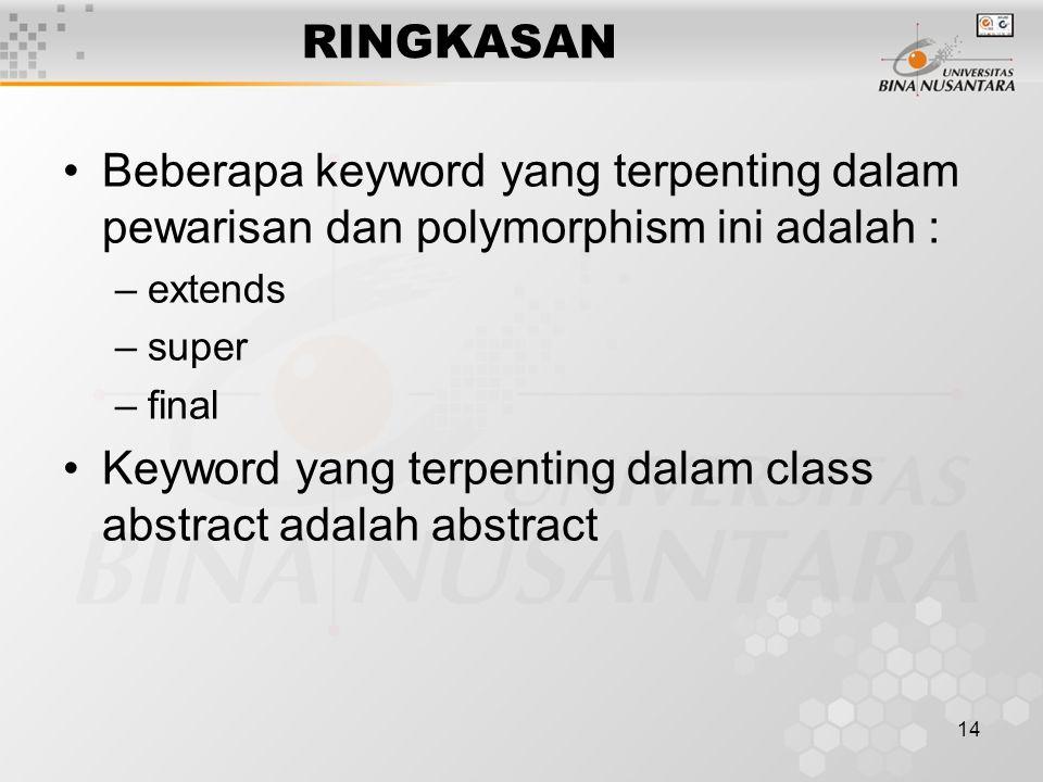 14 RINGKASAN Beberapa keyword yang terpenting dalam pewarisan dan polymorphism ini adalah : –extends –super –final Keyword yang terpenting dalam class